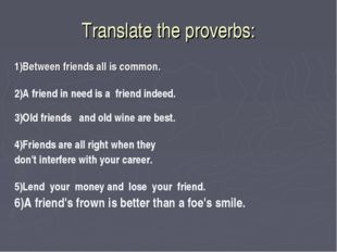 Translate the proverbs: 1)Between friends all is common. 2)A friend in need i