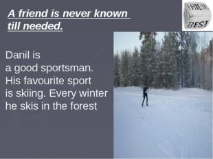 A friend is never known till needed. Danil is a good sportsman. His favourite