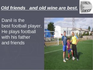 Old friends and old wine are best. Danil is the best football player. He play