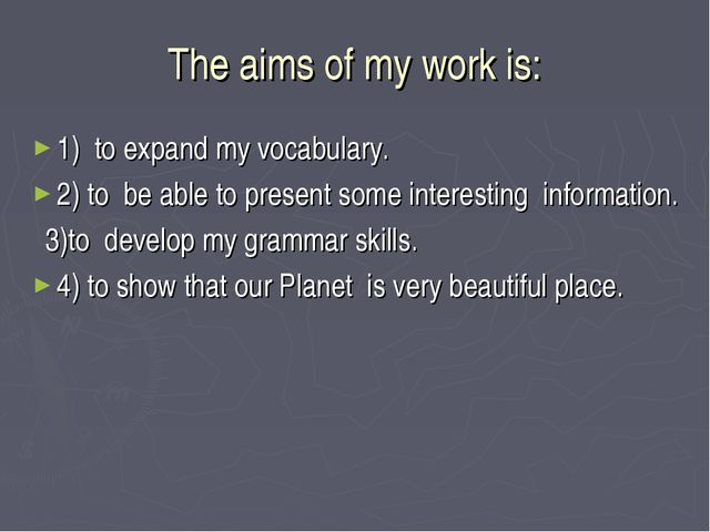 The aims of my work is: 1) to expand my vocabulary. 2) to be able to present...