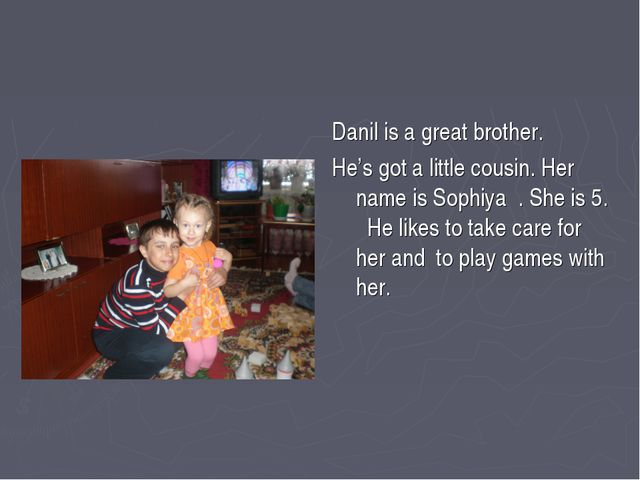 Danil is a great brother. He's got a little cousin. Her name is Sophiya . She...