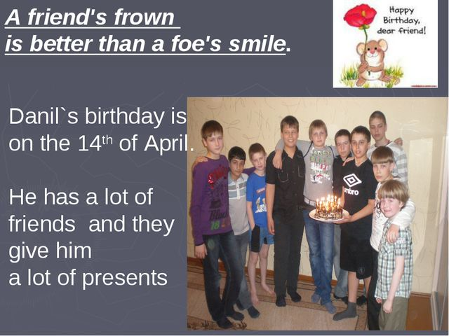A friend's frown is better than a foe's smile. Danil`s birthday is on the 14t...