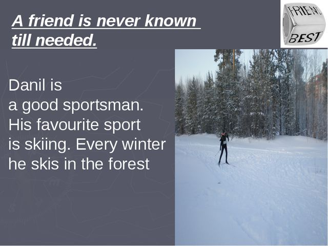 A friend is never known till needed. Danil is a good sportsman. His favourite...