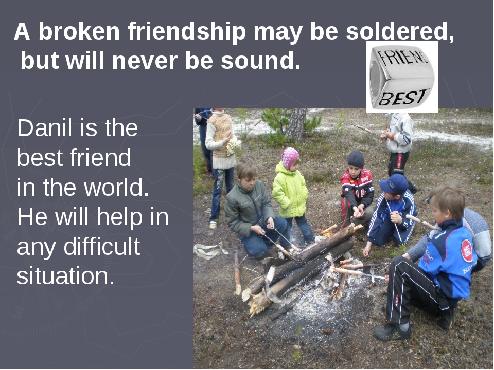 A broken friendship may be soldered, but will never be sound. Danil is the be...