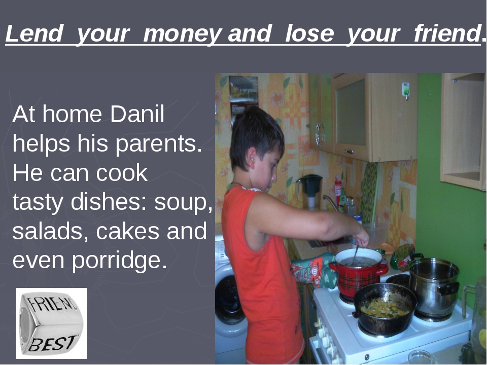 Lend your money and lose your friend. At home Danil helps his parents. He can...