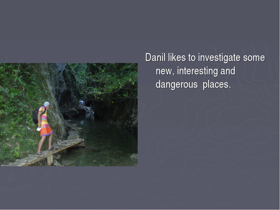 Danil likes to investigate some new, interesting and dangerous places.