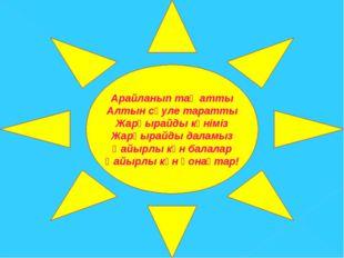 Арайланып таң атты Алтын сәуле таратты Жарқырайды күніміз Жарқырайды даламыз