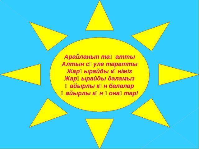 Арайланып таң атты Алтын сәуле таратты Жарқырайды күніміз Жарқырайды даламыз...