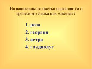 Название какого цветка переводится с греческого языка как «звезда»? 1. роза 2