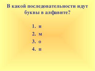 В какой последовательности идут буквы в алфавите? 1. н 2. м 3. о 4. п