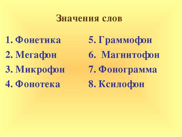 Значения слов 1. Фонетика 2. Мегафон 3. Микрофон 4. Фонотека 5. Граммофон 6....