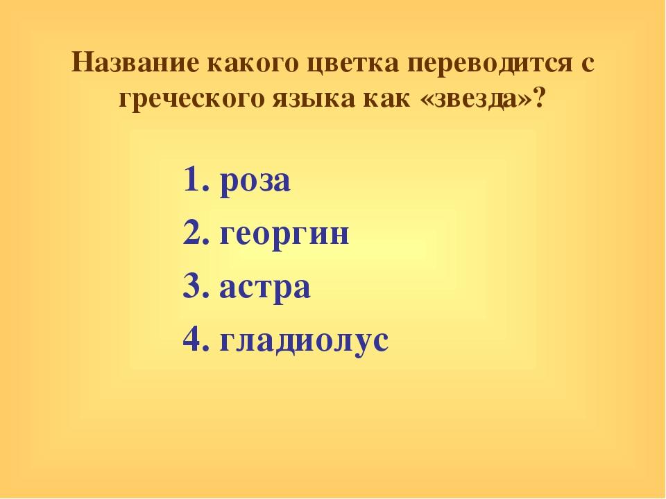 Название какого цветка переводится с греческого языка как «звезда»? 1. роза 2...