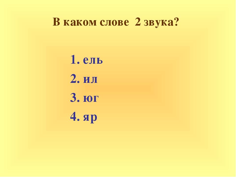В каком слове 2 звука? 1. ель 2. ил 3. юг 4. яр