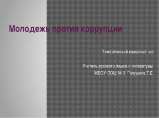 Молодежь против коррупции Тематический классный час Учитель русского языка и