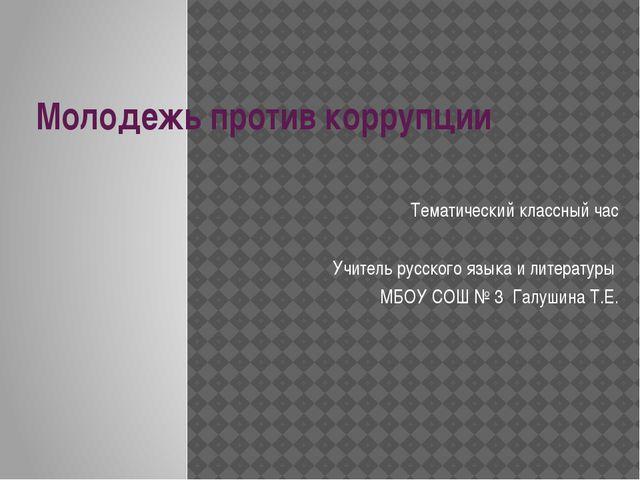 Молодежь против коррупции Тематический классный час Учитель русского языка и...