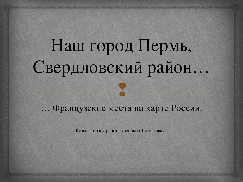 Наш город Пермь, Свердловский район… … Французские места на карте России. Кол...