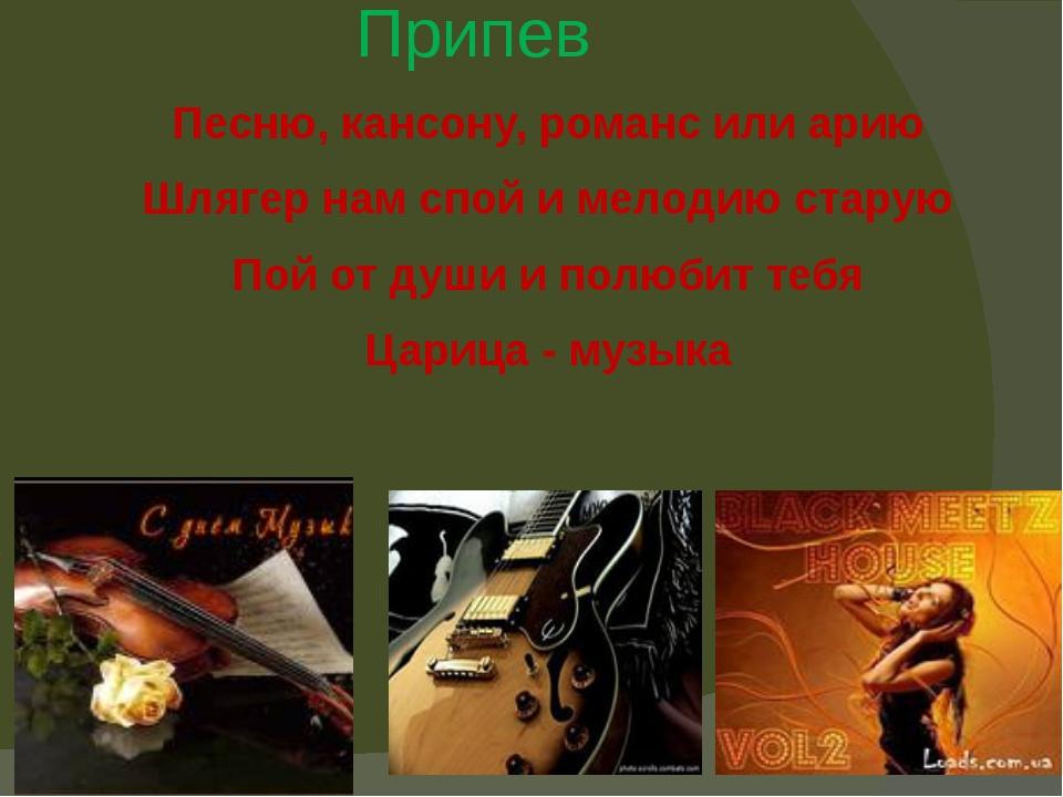 Припев Песню, кансону, романс или арию Шлягер нам спой и мелодию старую Пой о...