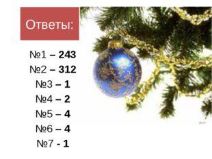 Ответы: №1 – 243 №2 – 312 №3 – 1 №4 – 2 №5 – 4 №6 – 4 №7 - 1