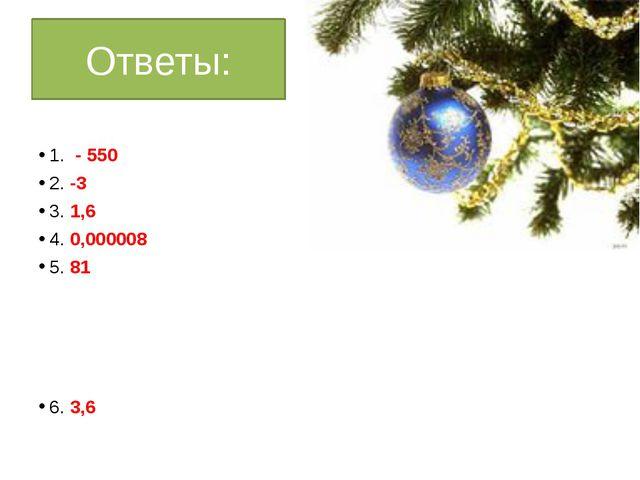 Ответы: 1. - 550 2. -3 3. 1,6 4. 0,000008 5. 81 6. 3,6