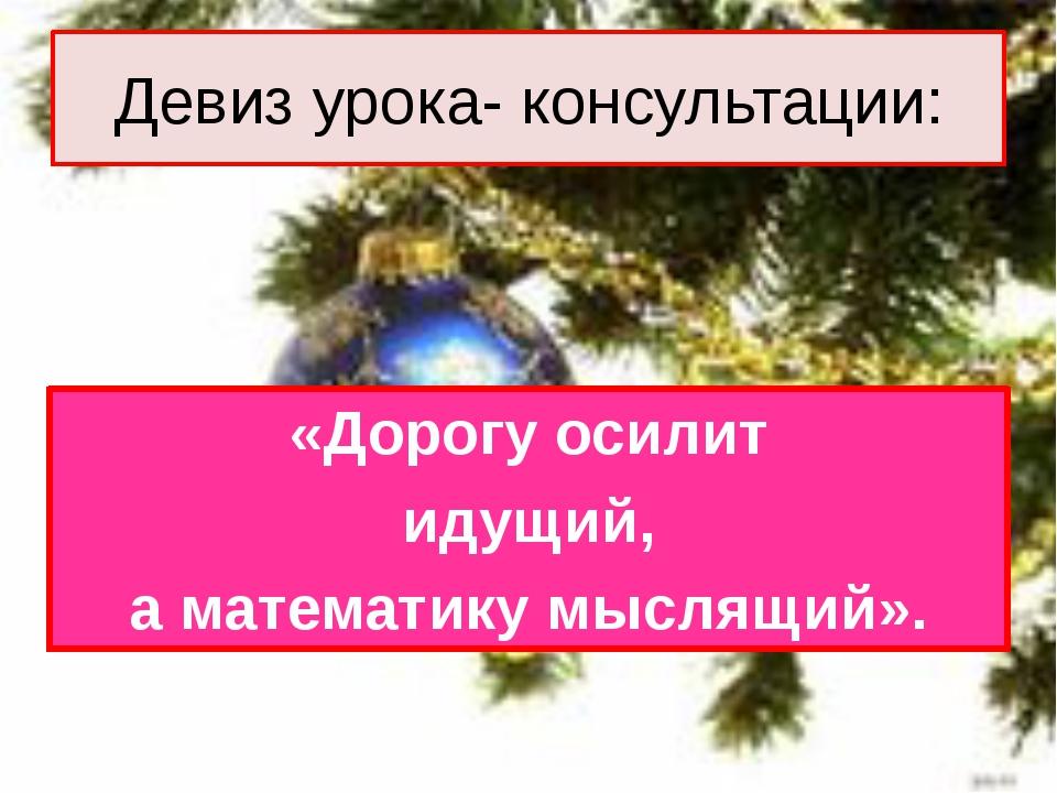 Девиз урока- консультации: «Дорогу осилит идущий, а математику мыслящий».