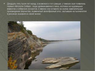 Двадцать пять тысяч лет назад, а возможно и того раньше, у томских скал появи