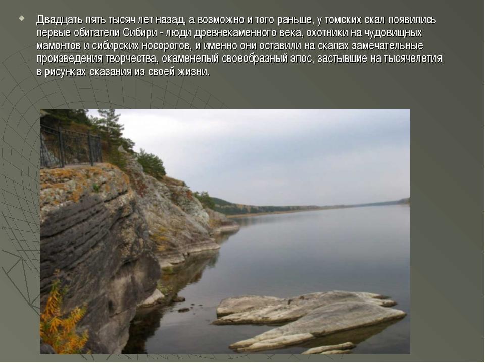 Двадцать пять тысяч лет назад, а возможно и того раньше, у томских скал появи...