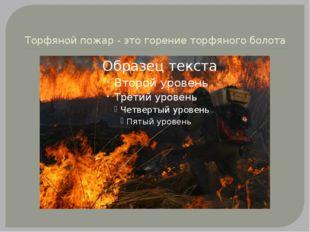 Торфяной пожар - это горение торфяного болота