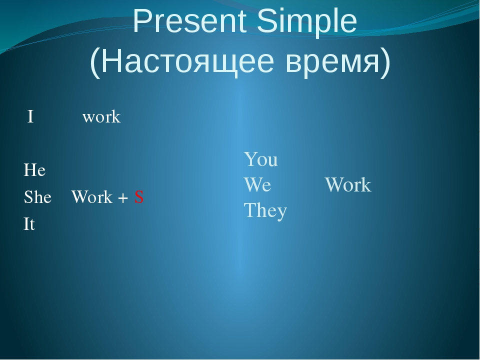 Present Simple (Настоящее время) I work He She Work + S It You We Work They