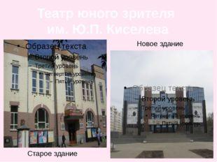 Театр юного зрителя им. Ю.П. Киселева Старое здание Новое здание