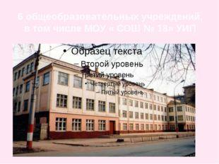 6 общеобразовательных учреждений, в том числе МОУ « СОШ № 18» УИП
