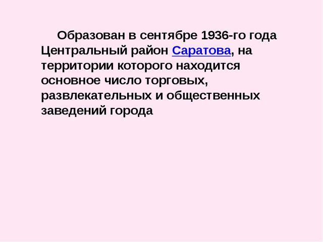 Образован в сентябре 1936-го года Центральный районСаратова, на территории...