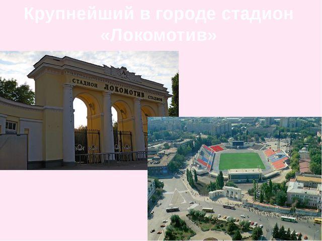 Крупнейший в городе стадион «Локомотив»
