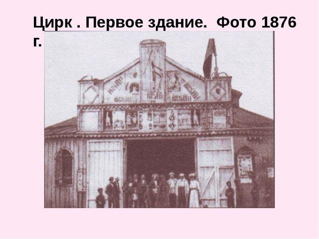 Цирк . Первое здание. Фото 1876 г.