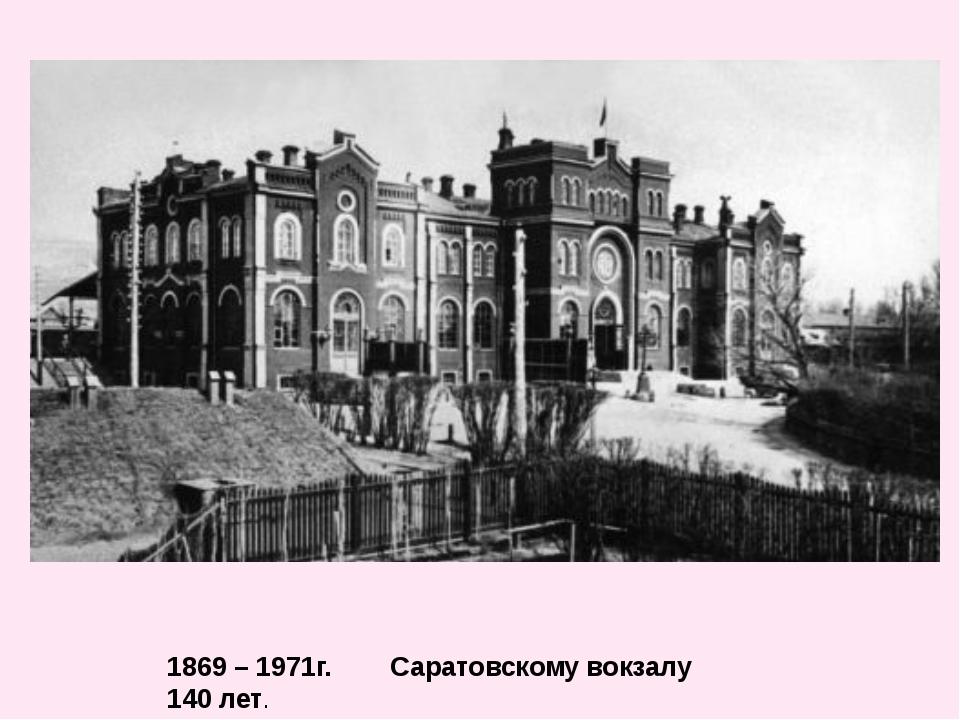 1869 – 1971г. Саратовскому вокзалу 140 лет.
