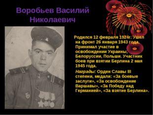 Воробьев Василий Николаевич Родился 12 февраля 1924г. Ушел на фронт 26 январ