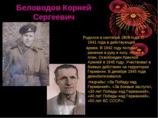 Беловодов Корней Сергеевич Родился в сентябре 1909 года. С 1941 года в дейст
