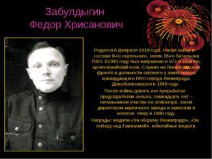 Забулдыгин Федор Хрисанович Родился 6 февраля 1918 года. Начал войну в соста