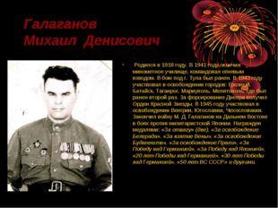 Галаганов Михаил Денисович Родился в 1918 году. В 1941 году окончил минометно
