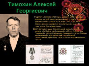 Тимохин Алексей Георгиевич  Родился 18 марта 1922 года. 11 июня 1941 года б