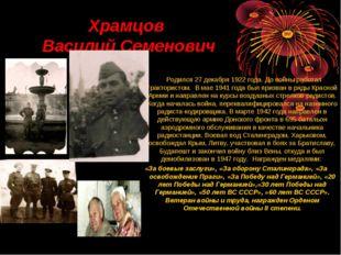 Храмцов Василий Семенович Родился 27 декабря 1922 года. До войны работал тра