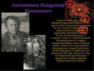 Хилиманюк Владимир Романович Родился в 1896 году в деревне Маковки Гродненск
