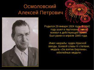 Осмоловский Алексей Петрович Родился 29 января 1924 года. В 1942 году ушел в