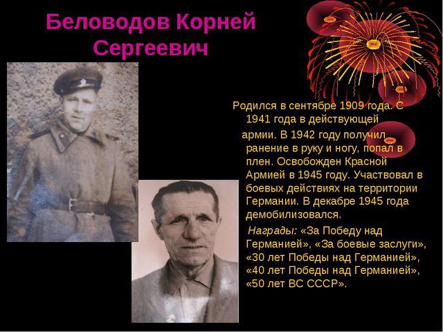 Беловодов Корней Сергеевич Родился в сентябре 1909 года. С 1941 года в дейст...
