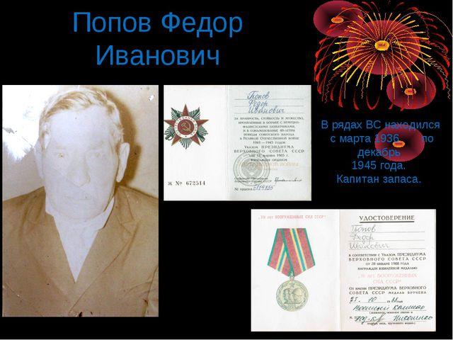 Попов Федор Иванович В рядах ВС находился с марта 1936 по декабрь 1945 года....