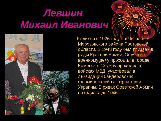 Левшин Михаил Иванович Родился в 1926 году в х.Чекалове Морозовского района...