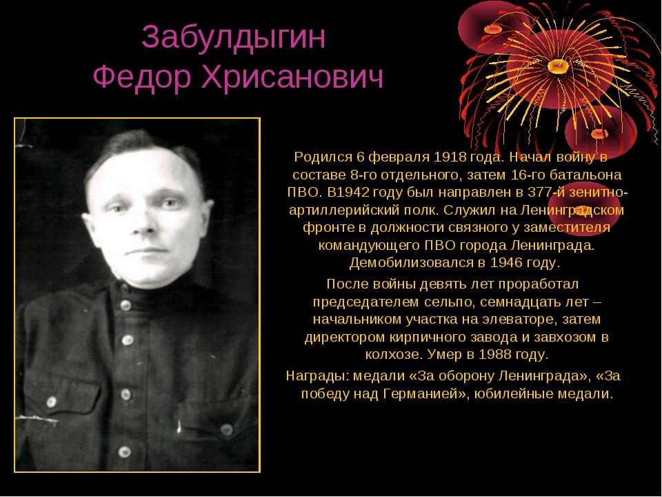 Забулдыгин Федор Хрисанович Родился 6 февраля 1918 года. Начал войну в соста...