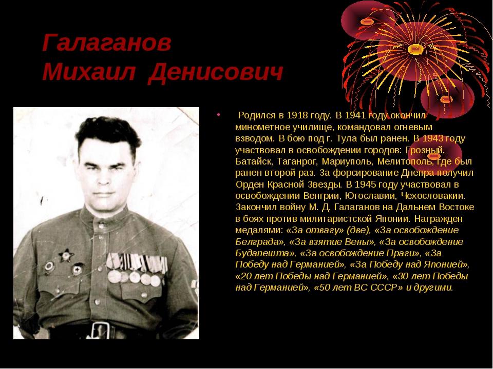 Галаганов Михаил Денисович Родился в 1918 году. В 1941 году окончил минометно...