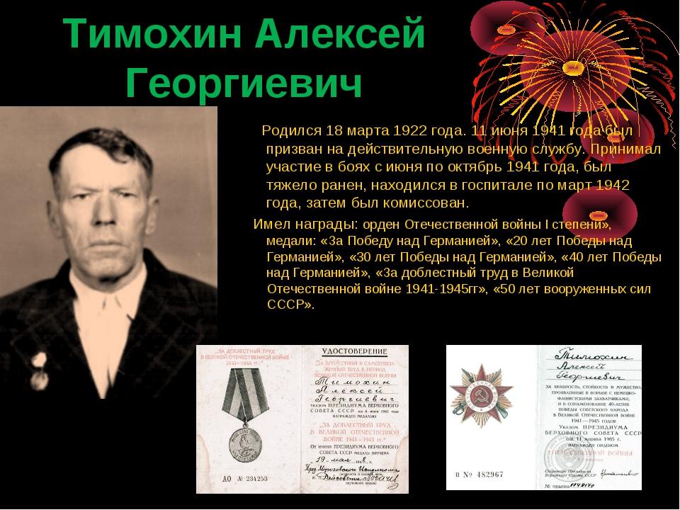 Тимохин Алексей Георгиевич  Родился 18 марта 1922 года. 11 июня 1941 года б...