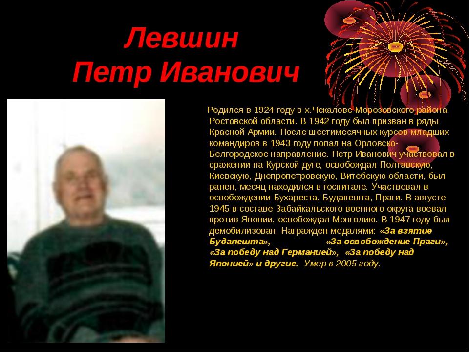 Левшин Петр Иванович Родился в 1924 году в х.Чекалове Морозовского района Ро...