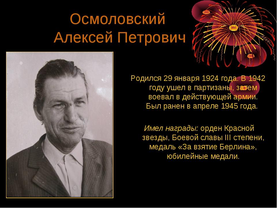 Осмоловский Алексей Петрович Родился 29 января 1924 года. В 1942 году ушел в...